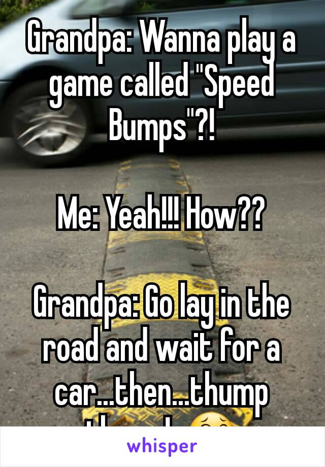 """Grandpa: Wanna play a game called """"Speed Bumps""""?!  Me: Yeah!!! How??  Grandpa: Go lay in the road and wait for a car...then...thump thump!  😂"""