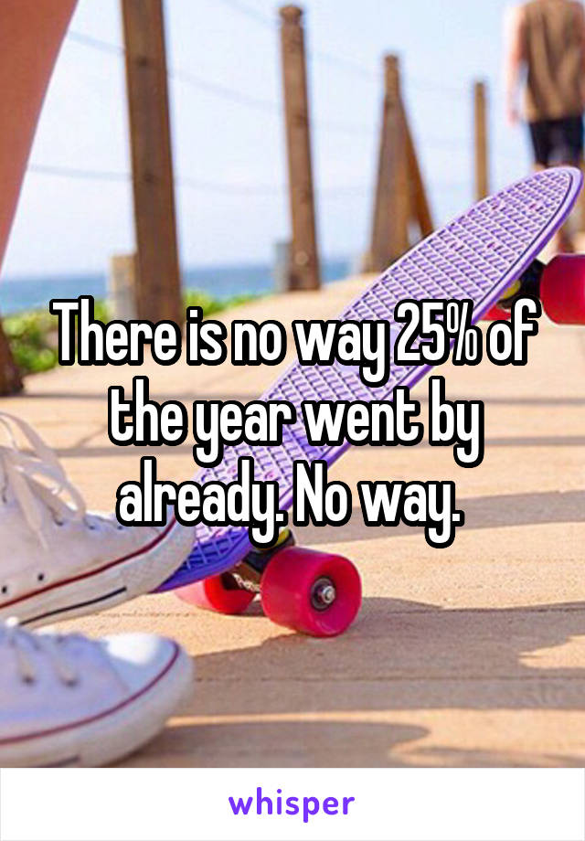 There is no way 25% of the year went by already. No way.