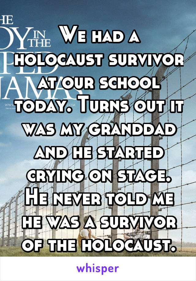 We had a holocaust survivor at our school today. Turns out it was my granddad and he started crying on stage. He never told me he was a survivor of the holocaust.