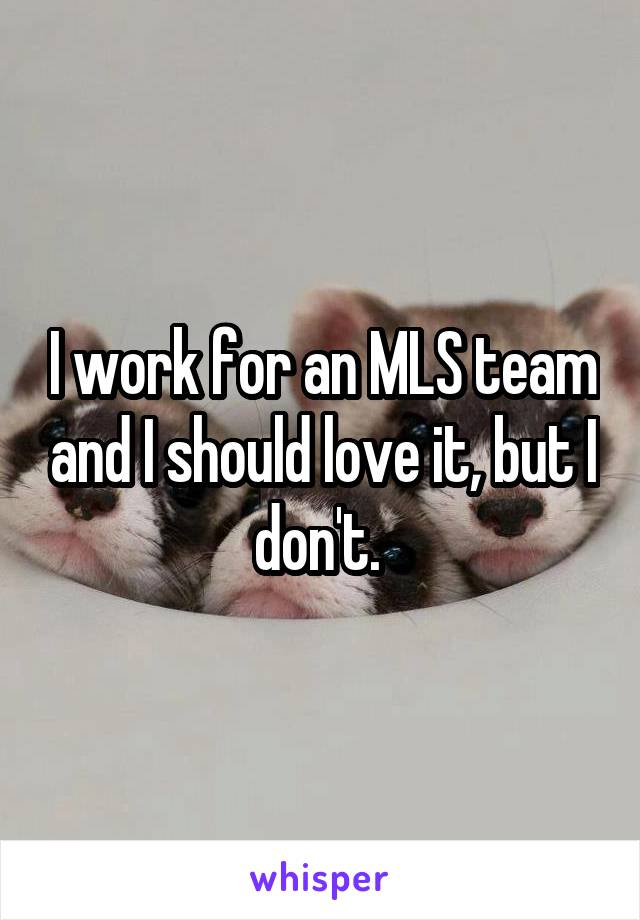 I work for an MLS team and I should love it, but I don't.