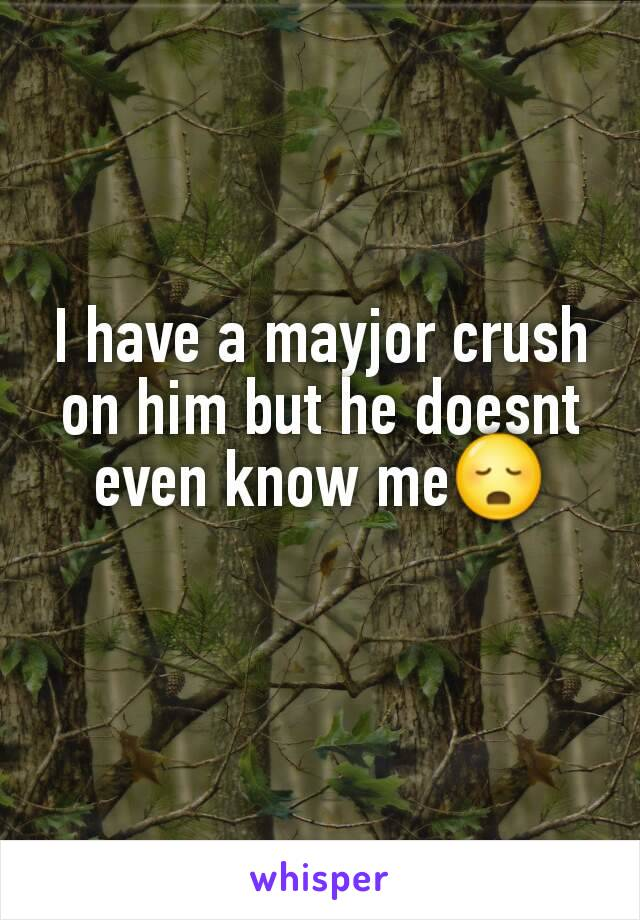 I have a mayjor crush on him but he doesnt even know me😳