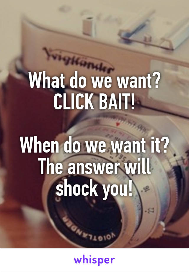 What do we want? CLICK BAIT!  When do we want it? The answer will shock you!