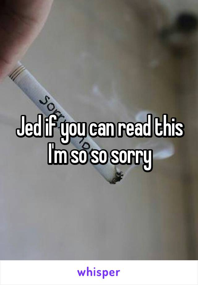 Jed if you can read this I'm so so sorry