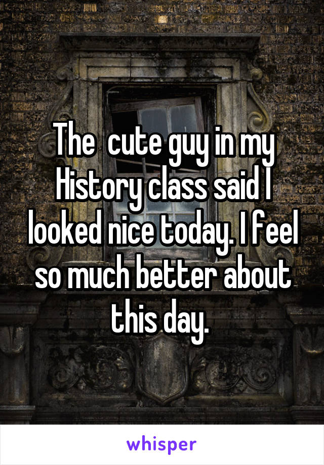 The  cute guy in my History class said I looked nice today. I feel so much better about this day.