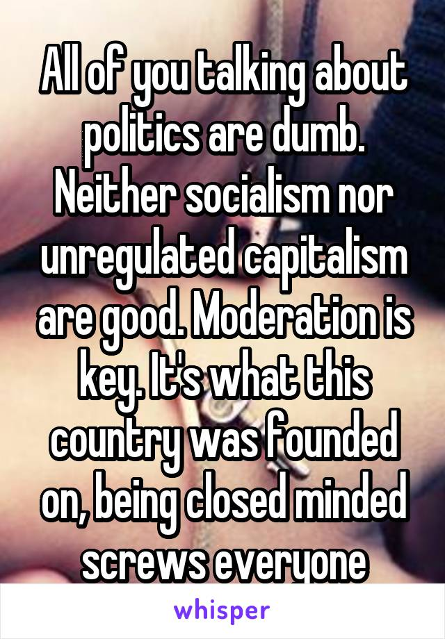 All of you talking about politics are dumb. Neither socialism nor unregulated capitalism are good. Moderation is key. It's what this country was founded on, being closed minded screws everyone