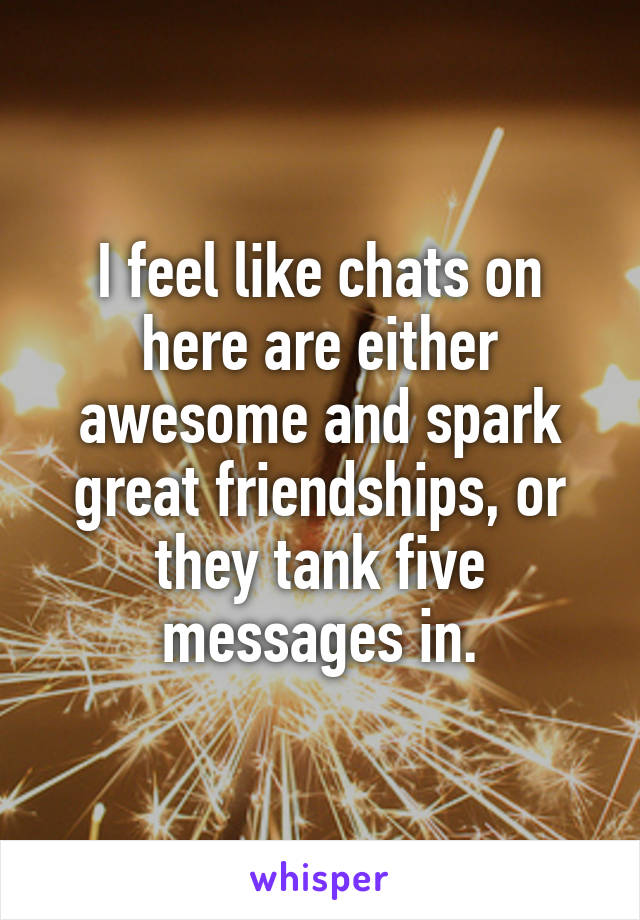 I feel like chats on here are either awesome and spark great friendships, or they tank five messages in.