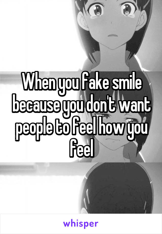 When you fake smile because you don't want people to feel how you feel