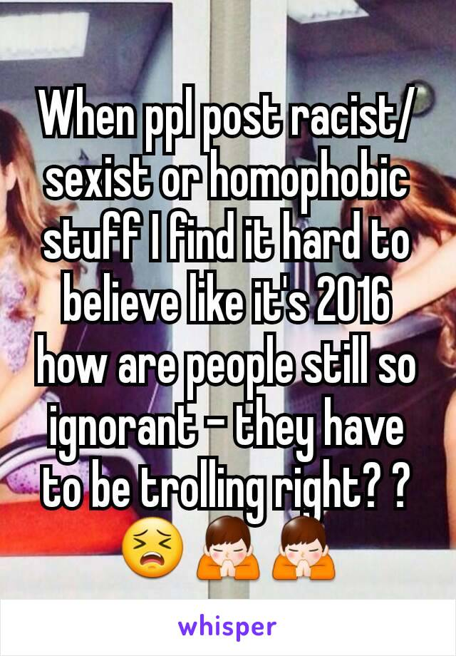 When ppl post racist/sexist or homophobic stuff I find it hard to believe like it's 2016 how are people still so ignorant - they have to be trolling right? ?😣🙏🙏