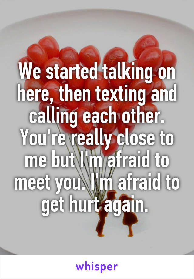 We started talking on here, then texting and calling each other. You're really close to me but I'm afraid to meet you. I'm afraid to get hurt again.