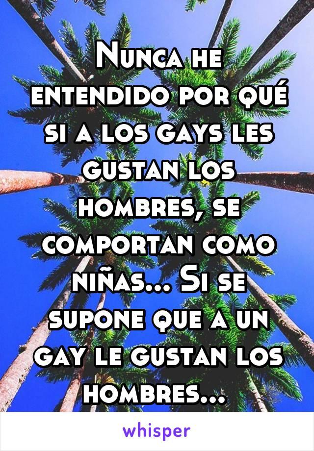 Nunca he entendido por qué si a los gays les gustan los hombres, se comportan como niñas... Si se supone que a un gay le gustan los hombres...