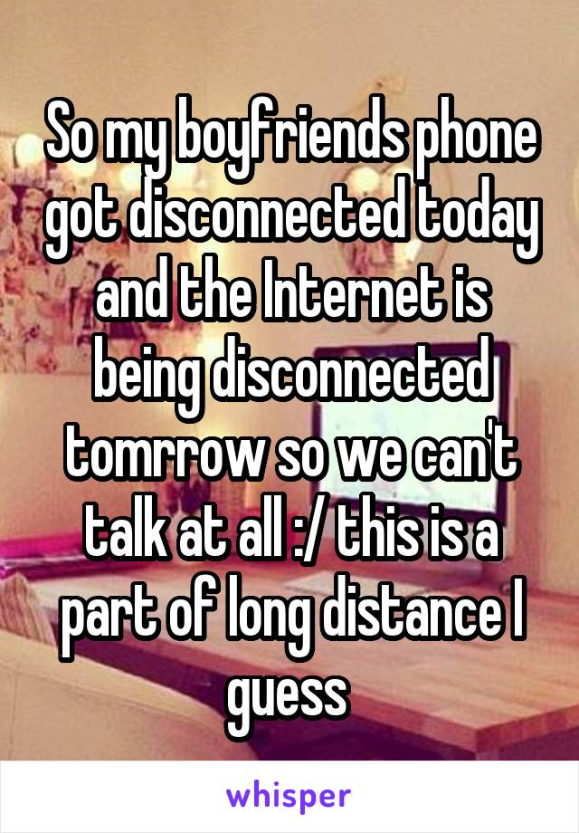 So my boyfriends phone got disconnected today and the Internet is being disconnected tomrrow so we can't talk at all :/ this is a part of long distance I guess