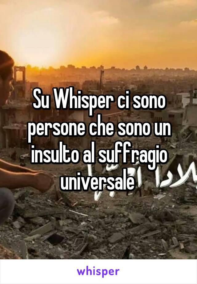 Su Whisper ci sono persone che sono un insulto al suffragio universale
