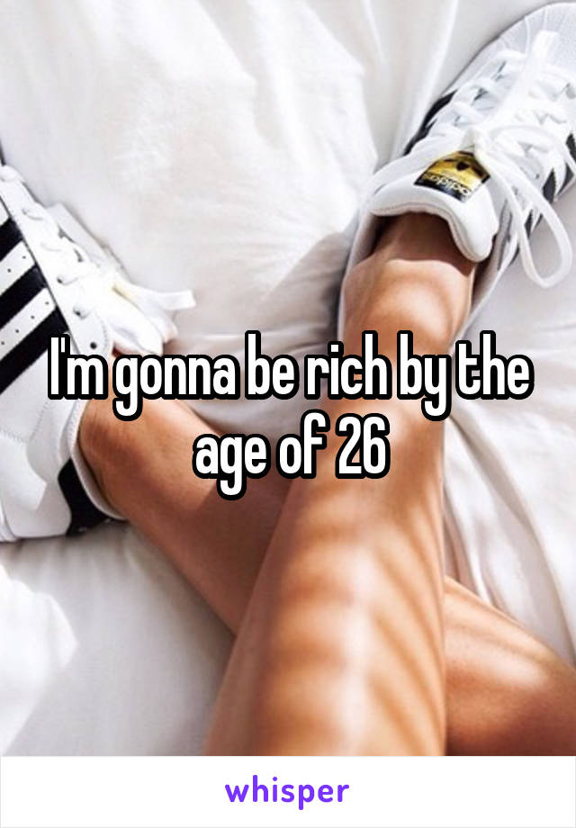 I'm gonna be rich by the age of 26