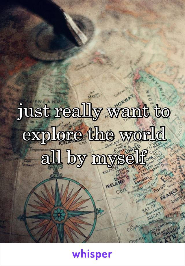 just really want to explore the world all by myself