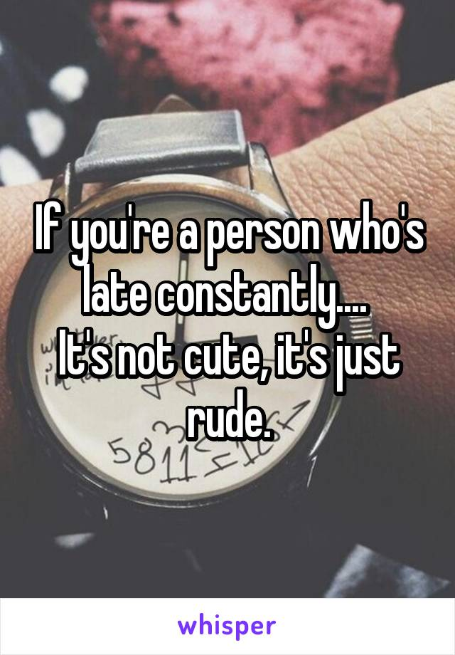If you're a person who's late constantly....  It's not cute, it's just rude.