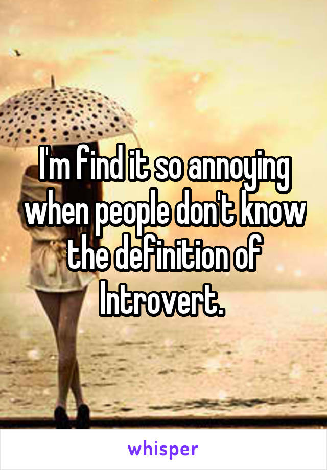 I'm find it so annoying when people don't know the definition of Introvert.