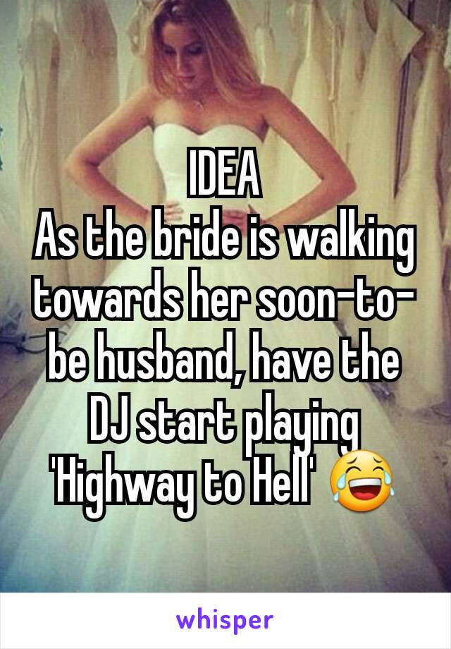 IDEA As the bride is walking towards her soon-to-be husband, have the DJ start playing 'Highway to Hell' 😂