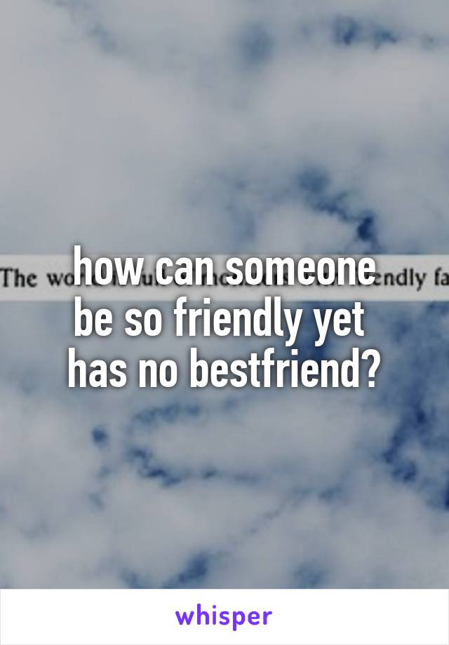 how can someone be so friendly yet  has no bestfriend?