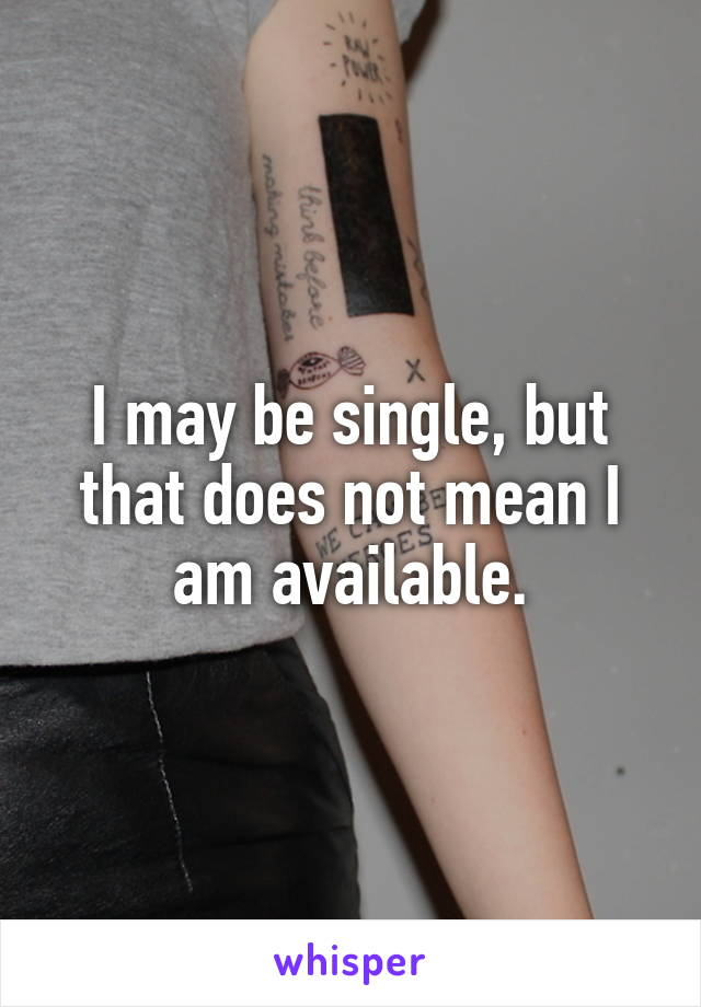 I may be single, but that does not mean I am available.
