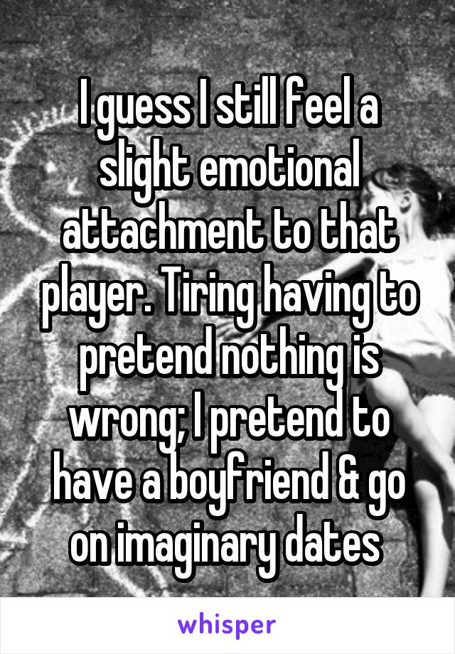 I guess I still feel a slight emotional attachment to that player. Tiring having to pretend nothing is wrong; I pretend to have a boyfriend & go on imaginary dates