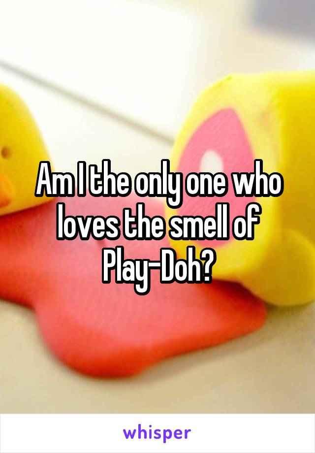 Am I the only one who loves the smell of Play-Doh?