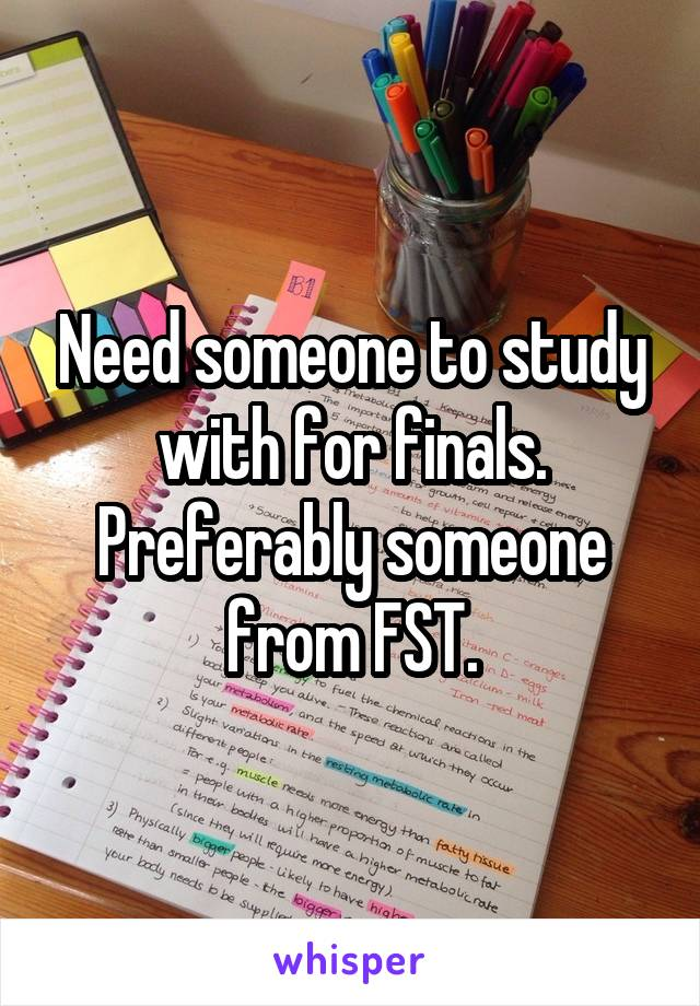 Need someone to study with for finals. Preferably someone from FST.