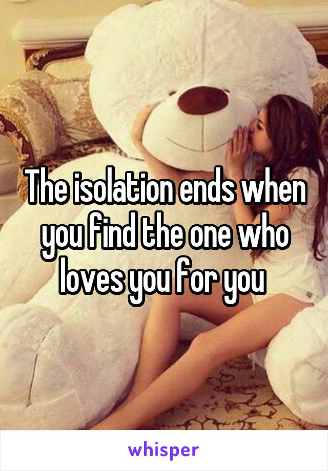 The isolation ends when you find the one who loves you for you