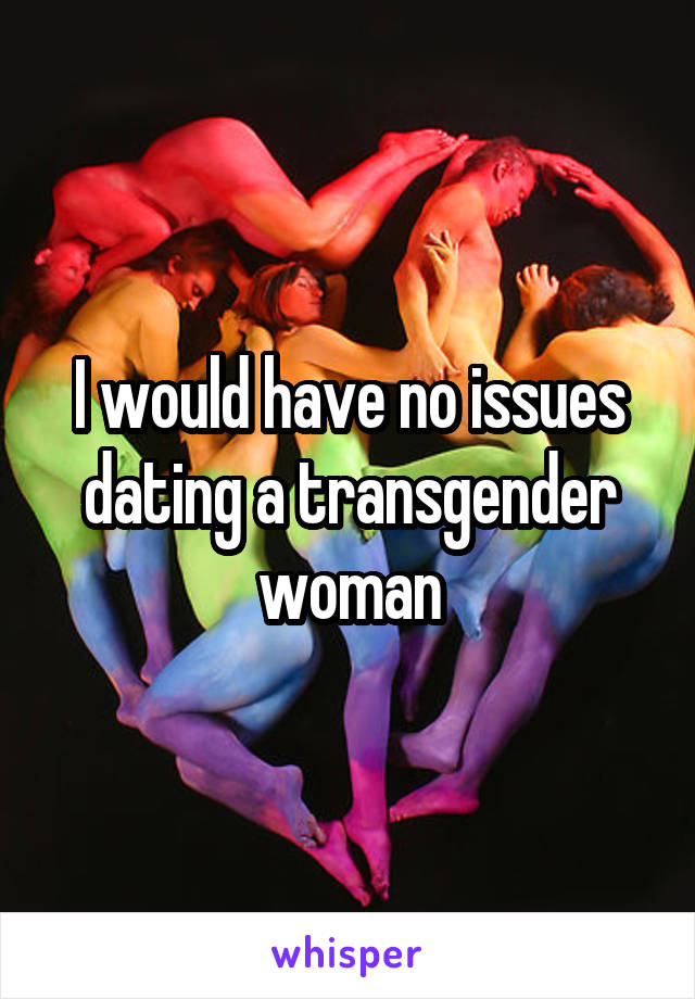 I would have no issues dating a transgender woman