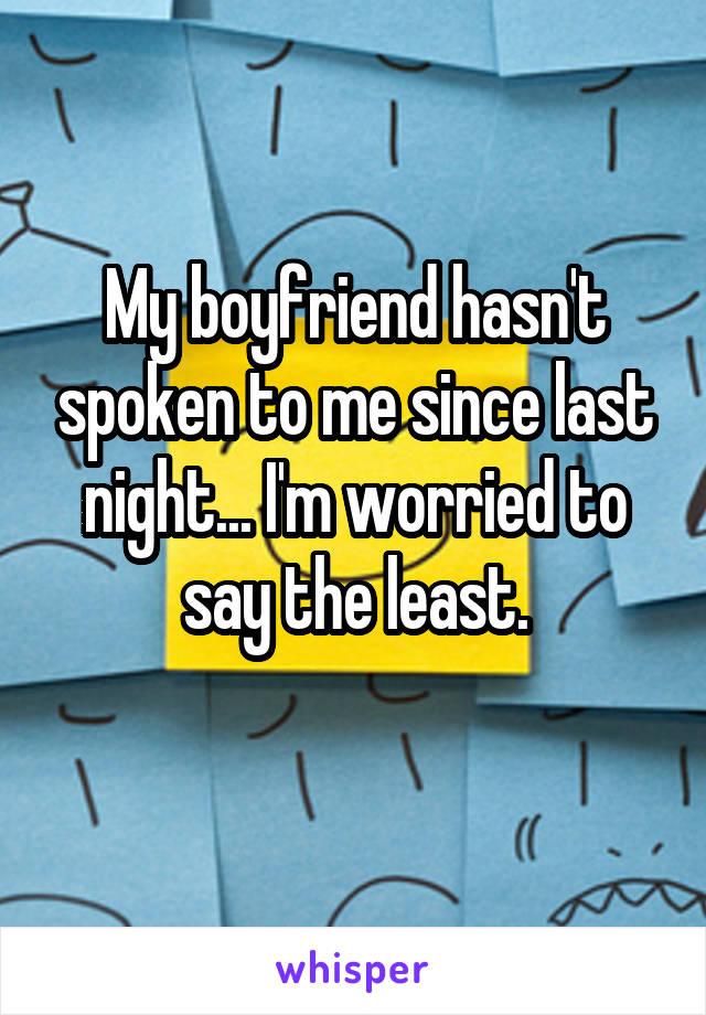 My boyfriend hasn't spoken to me since last night... I'm worried to say the least.