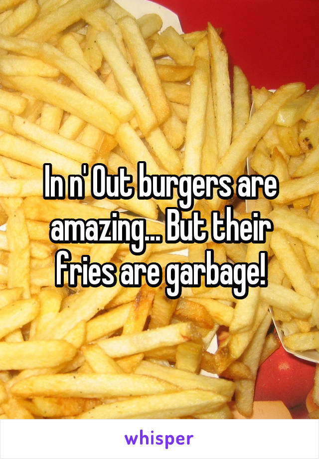 In n' Out burgers are amazing... But their fries are garbage!