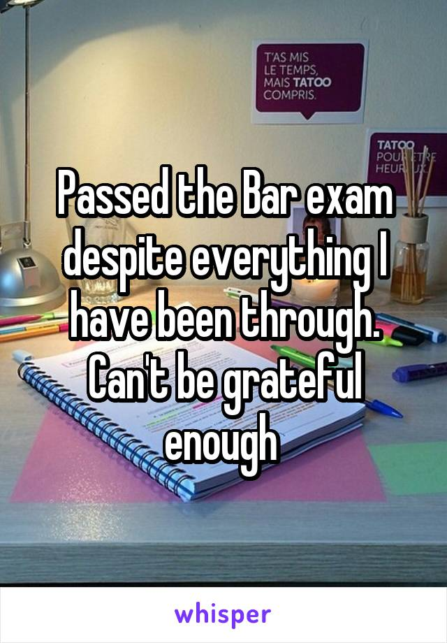 Passed the Bar exam despite everything I have been through. Can't be grateful enough