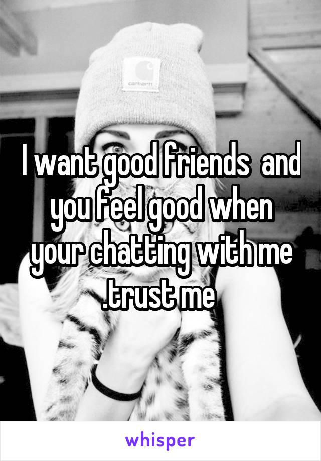 I want good friends  and you feel good when your chatting with me .trust me