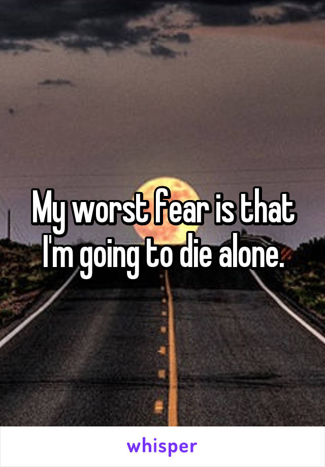 My worst fear is that I'm going to die alone.