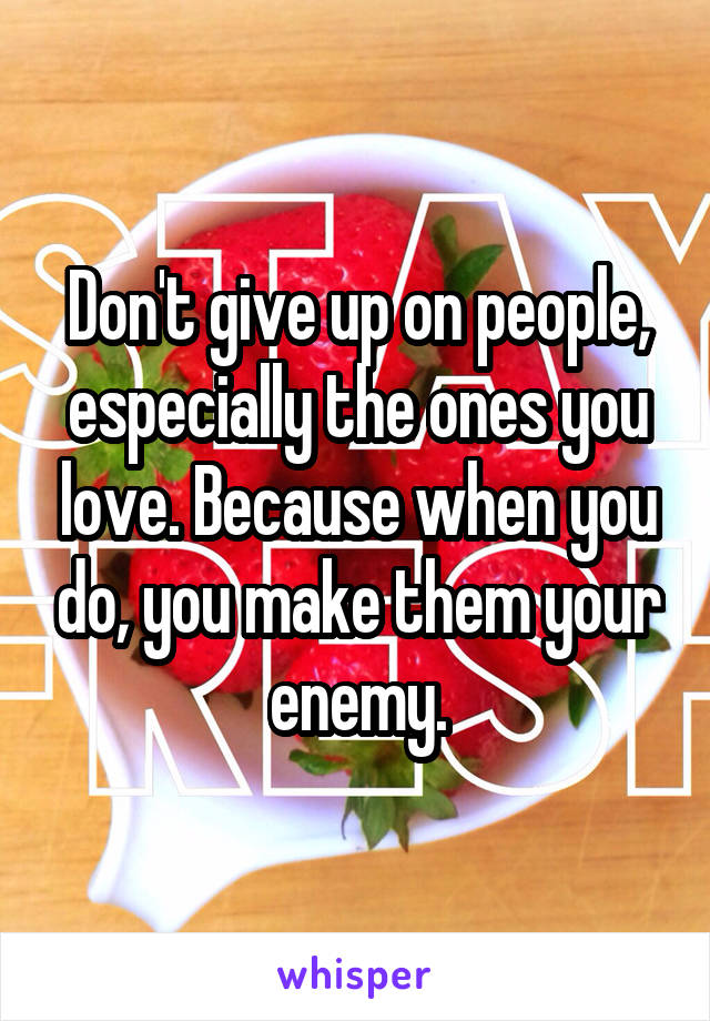Don't give up on people, especially the ones you love. Because when you do, you make them your enemy.