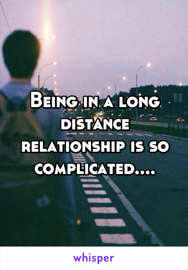 Being in a long distance relationship is so complicated....