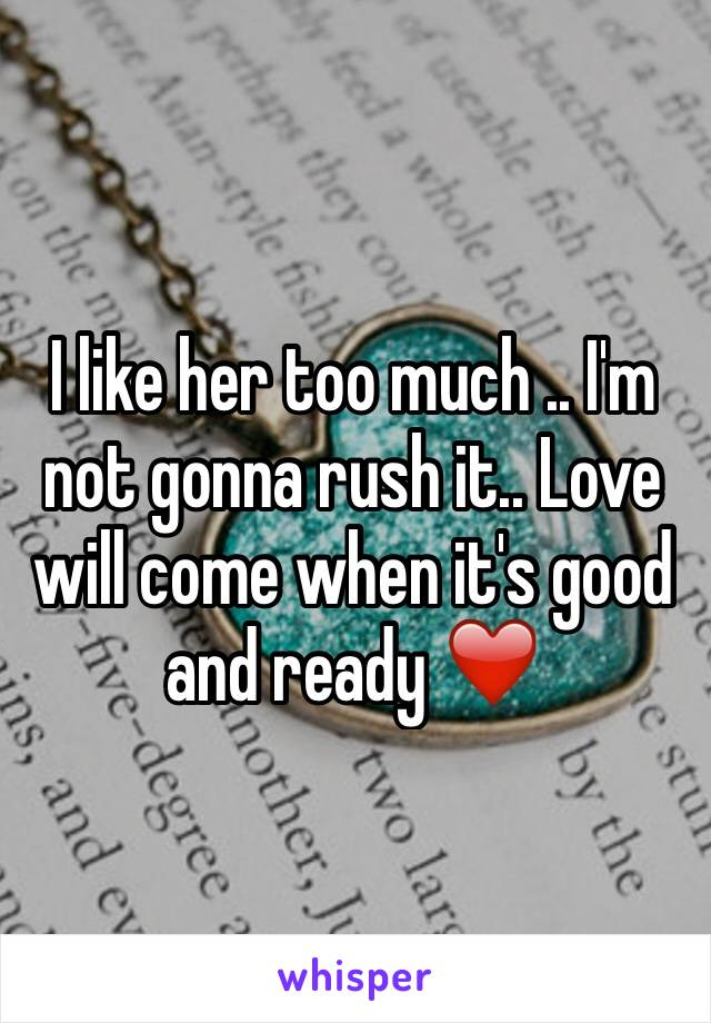 I like her too much .. I'm not gonna rush it.. Love will come when it's good and ready ❤️