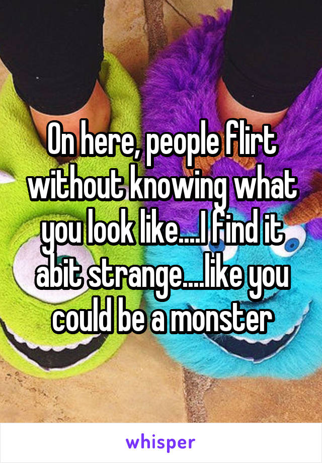 On here, people flirt without knowing what you look like....I find it abit strange....like you could be a monster