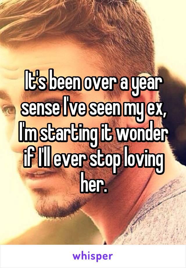 It's been over a year sense I've seen my ex, I'm starting it wonder if I'll ever stop loving her.