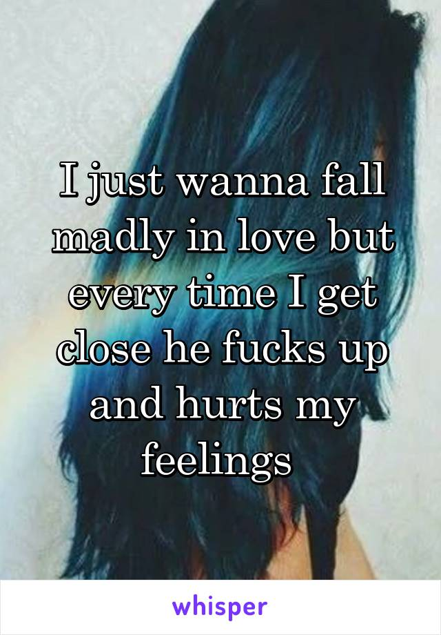 I just wanna fall madly in love but every time I get close he fucks up and hurts my feelings