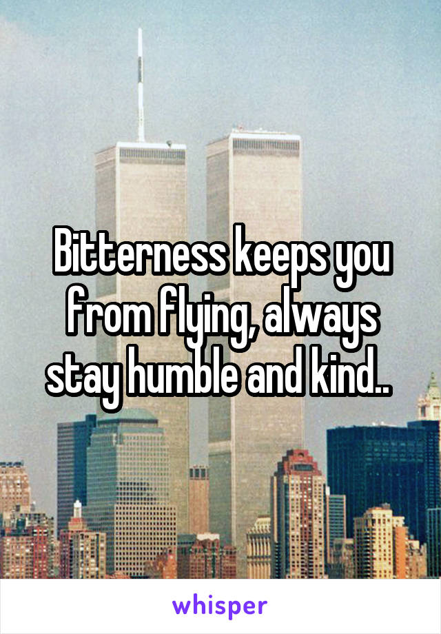 Bitterness keeps you from flying, always stay humble and kind..