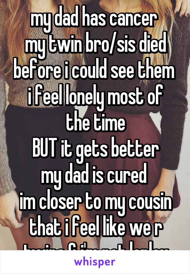 my dad has cancer  my twin bro/sis died before i could see them  i feel lonely most of the time BUT it gets better my dad is cured  im closer to my cousin that i feel like we r twins & i'm not lonley