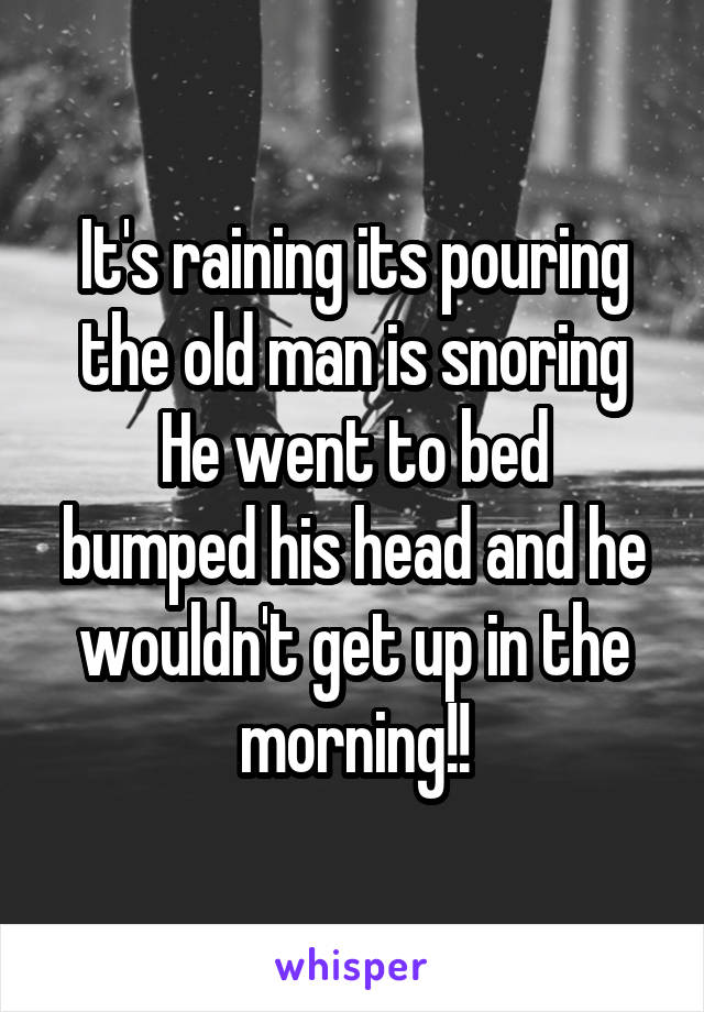 It's raining its pouring the old man is snoring He went to bed bumped his head and he wouldn't get up in the morning!!