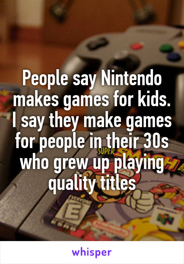 People say Nintendo makes games for kids. I say they make games for people in their 30s who grew up playing quality titles