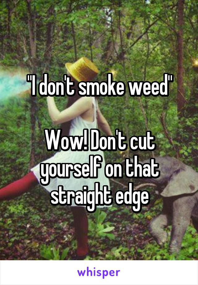 """""""I don't smoke weed""""  Wow! Don't cut yourself on that straight edge"""