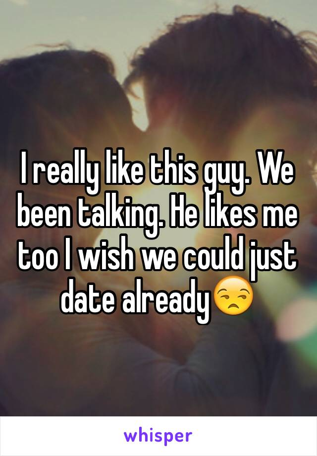 I really like this guy. We been talking. He likes me too I wish we could just date already😒