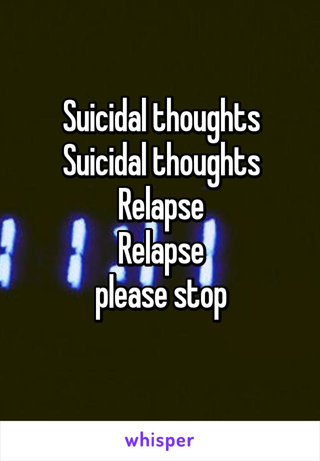 Suicidal thoughts Suicidal thoughts Relapse Relapse please stop