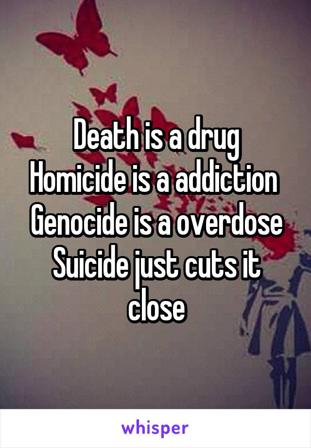 Death is a drug Homicide is a addiction  Genocide is a overdose Suicide just cuts it close