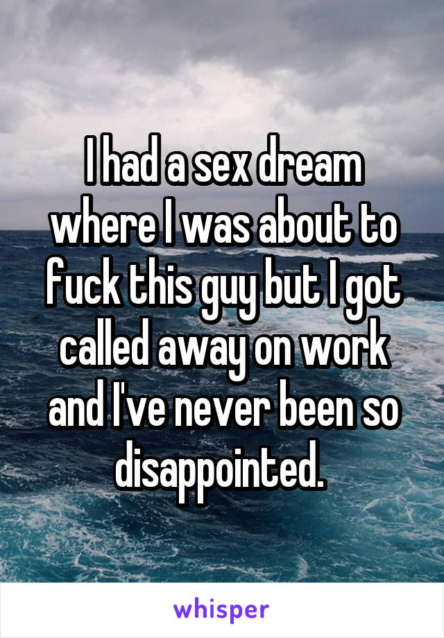I had a sex dream where I was about to fuck this guy but I got called away on work and I've never been so disappointed.