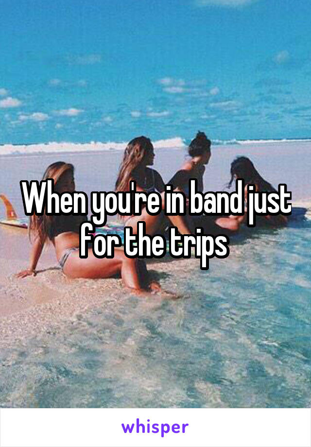 When you're in band just for the trips