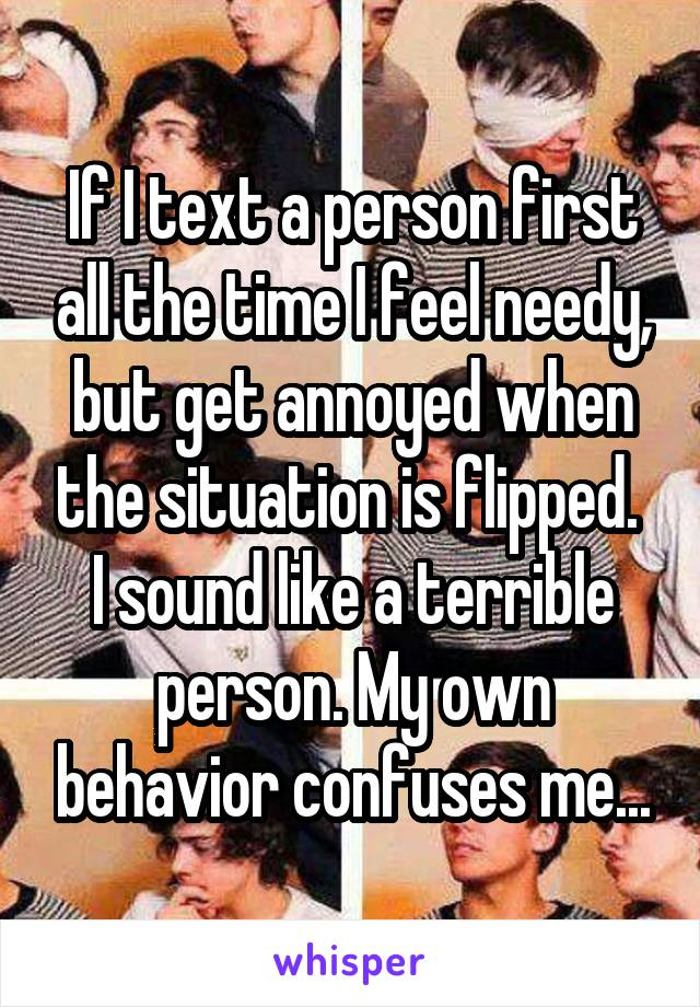 If I text a person first all the time I feel needy, but get annoyed when the situation is flipped.  I sound like a terrible person. My own behavior confuses me...